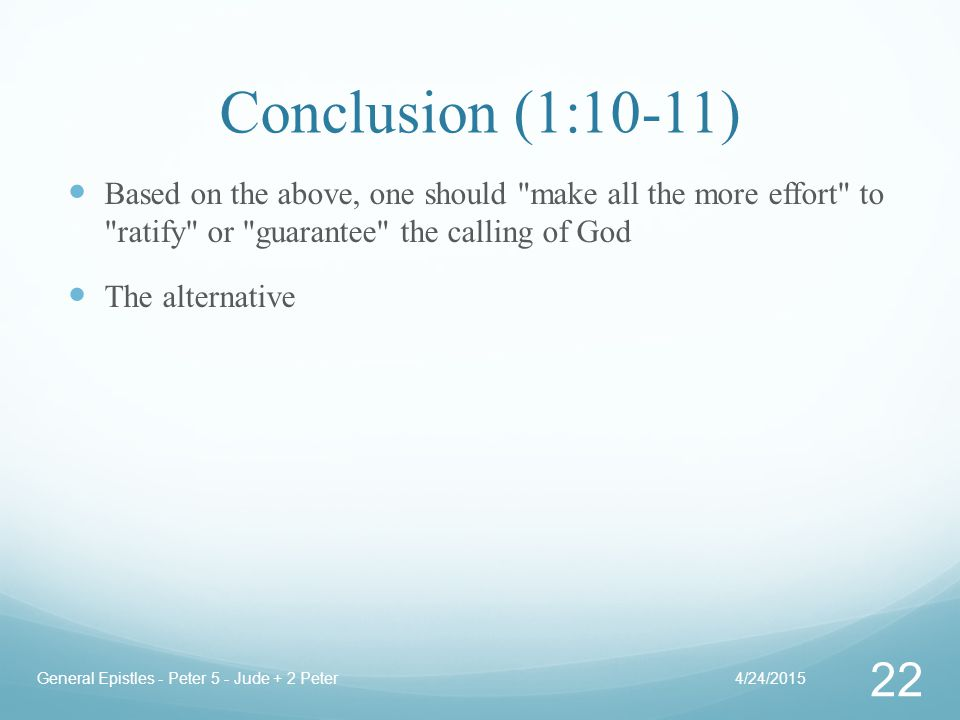 Conclusion (1:10-11) Based on the above, one should make all the more effort to ratify or guarantee the calling of God The alternative 4/24/2015General Epistles - Peter 5 - Jude + 2 Peter 22