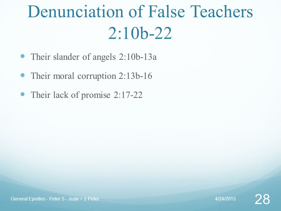 Denunciation of False Teachers 2:10b-22 Their slander of angels 2:10b-13a Their moral corruption 2:13b-16 Their lack of promise 2:17-22 4/24/2015General Epistles - Peter 5 - Jude + 2 Peter 28