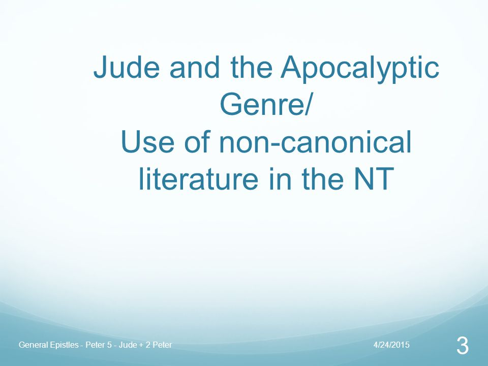Jude and the Apocalyptic Genre/ Use of non-canonical literature in the NT 4/24/2015General Epistles - Peter 5 - Jude + 2 Peter 3