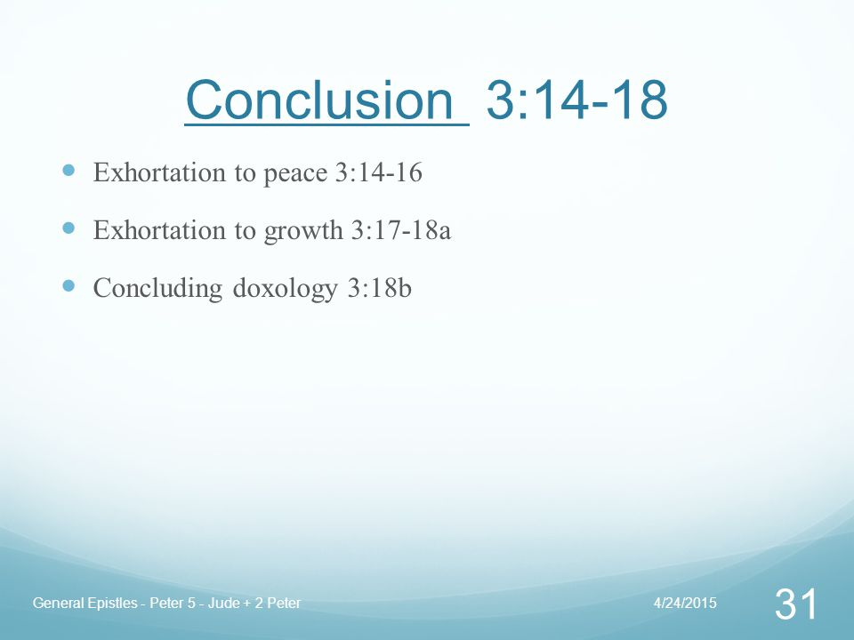 Conclusion 3:14-18 Exhortation to peace 3:14-16 Exhortation to growth 3:17-18a Concluding doxology 3:18b 4/24/2015General Epistles - Peter 5 - Jude + 2 Peter 31