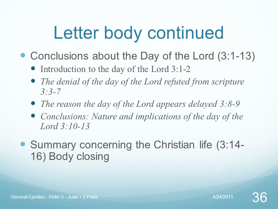 Letter body continued Conclusions about the Day of the Lord (3:1-13) Introduction to the day of the Lord 3:1-2 The denial of the day of the Lord refuted from scripture 3:3-7 The reason the day of the Lord appears delayed 3:8-9 Conclusions: Nature and implications of the day of the Lord 3:10-13 Summary concerning the Christian life (3:14- 16) Body closing 4/24/2015General Epistles - Peter 5 - Jude + 2 Peter 36