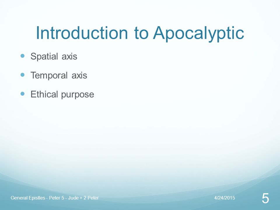 Introduction to Apocalyptic Spatial axis Temporal axis Ethical purpose 4/24/2015General Epistles - Peter 5 - Jude + 2 Peter 5