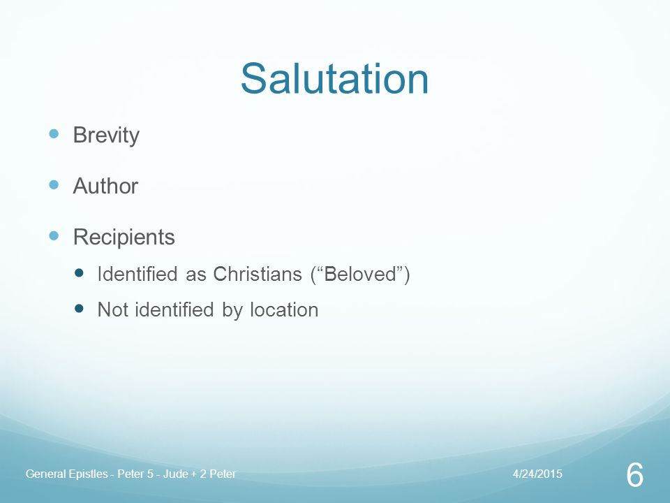 Salutation Brevity Author Recipients Identified as Christians ( Beloved ) Not identified by location 4/24/2015General Epistles - Peter 5 - Jude + 2 Peter 6