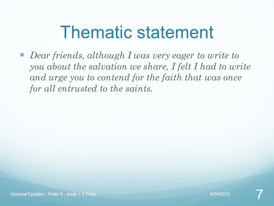 Thematic statement Dear friends, although I was very eager to write to you about the salvation we share, I felt I had to write and urge you to contend for the faith that was once for all entrusted to the saints.
