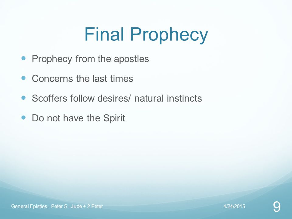 Final Prophecy Prophecy from the apostles Concerns the last times Scoffers follow desires/ natural instincts Do not have the Spirit 4/24/2015General Epistles - Peter 5 - Jude + 2 Peter 9