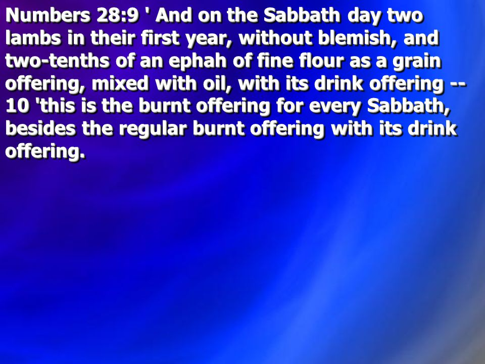 Numbers 28:9 And on the Sabbath day two lambs in their first year, without blemish, and two-tenths of an ephah of fine flour as a grain offering, mixed with oil, with its drink offering -- 10 this is the burnt offering for every Sabbath, besides the regular burnt offering with its drink offering.