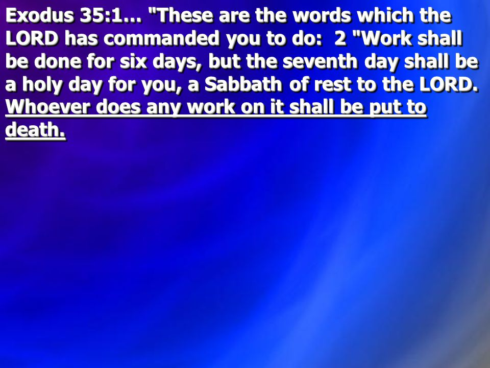 Exodus 35:1… These are the words which the LORD has commanded you to do: 2 Work shall be done for six days, but the seventh day shall be a holy day for you, a Sabbath of rest to the LORD.