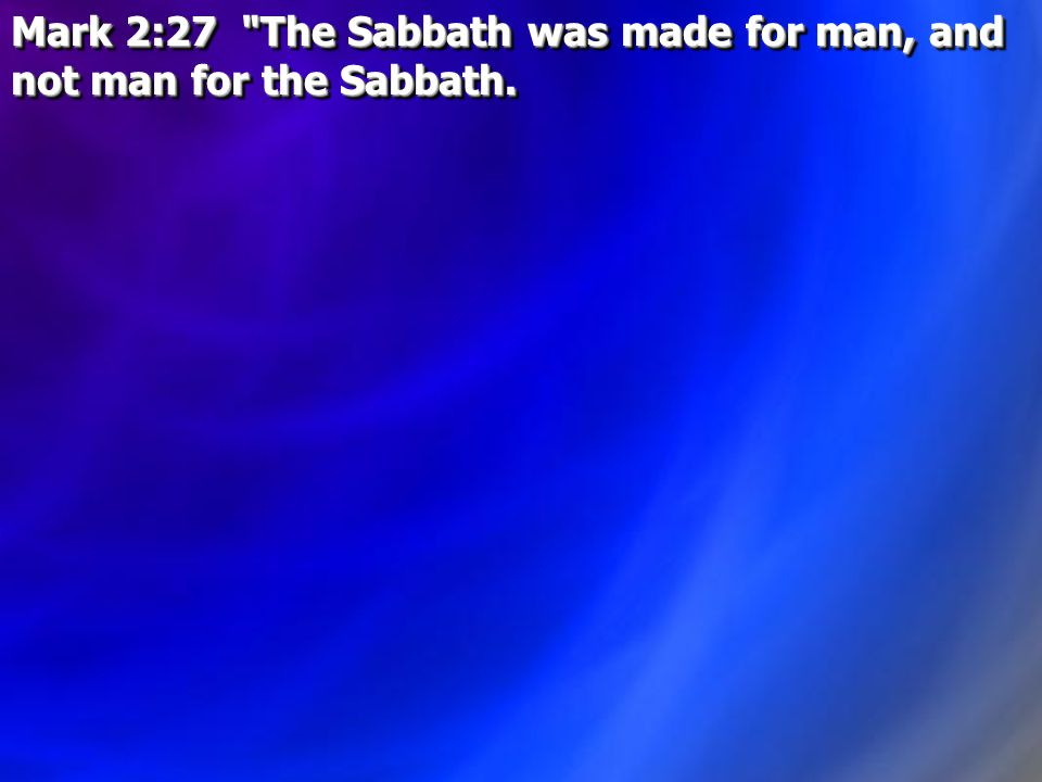 Mark 2:27 The Sabbath was made for man, and not man for the Sabbath.