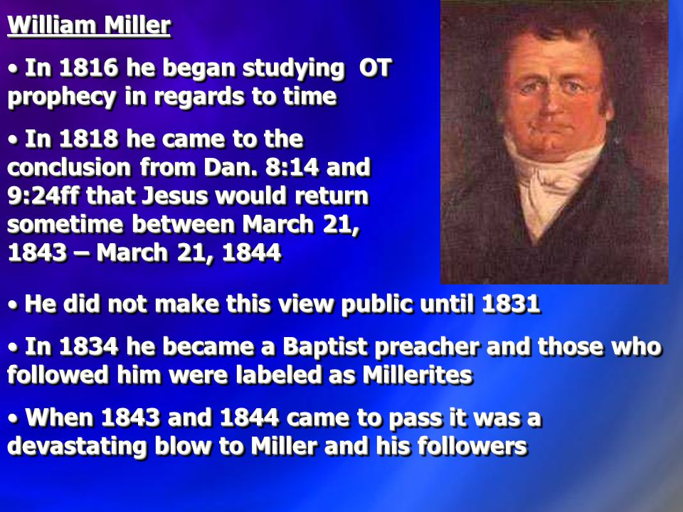 William Miller In 1816 he began studying OT prophecy in regards to time In 1816 he began studying OT prophecy in regards to time In 1818 he came to the conclusion from Dan.