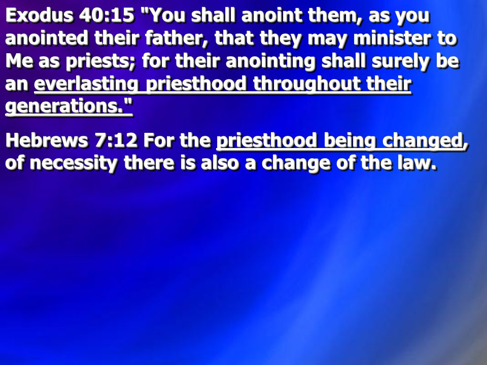 Exodus 40:15 You shall anoint them, as you anointed their father, that they may minister to Me as priests; for their anointing shall surely be an everlasting priesthood throughout their generations. Hebrews 7:12 For the priesthood being changed, of necessity there is also a change of the law.
