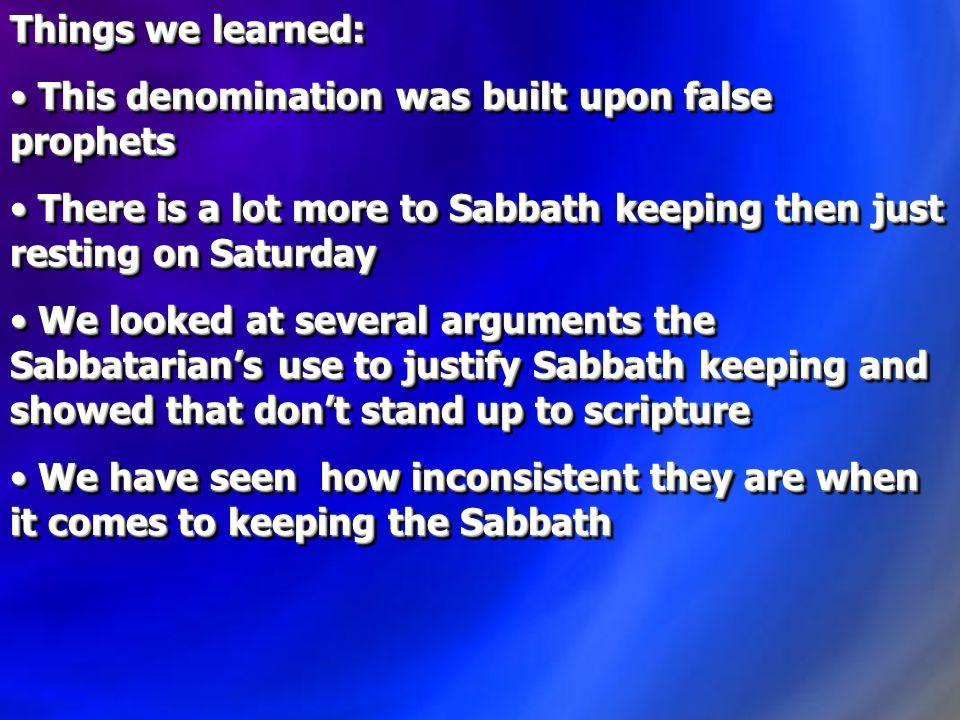Things we learned: This denomination was built upon false prophets This denomination was built upon false prophets There is a lot more to Sabbath keeping then just resting on Saturday There is a lot more to Sabbath keeping then just resting on Saturday We looked at several arguments the Sabbatarian's use to justify Sabbath keeping and showed that don't stand up to scripture We looked at several arguments the Sabbatarian's use to justify Sabbath keeping and showed that don't stand up to scripture We have seen how inconsistent they are when it comes to keeping the Sabbath We have seen how inconsistent they are when it comes to keeping the Sabbath Things we learned: This denomination was built upon false prophets This denomination was built upon false prophets There is a lot more to Sabbath keeping then just resting on Saturday There is a lot more to Sabbath keeping then just resting on Saturday We looked at several arguments the Sabbatarian's use to justify Sabbath keeping and showed that don't stand up to scripture We looked at several arguments the Sabbatarian's use to justify Sabbath keeping and showed that don't stand up to scripture We have seen how inconsistent they are when it comes to keeping the Sabbath We have seen how inconsistent they are when it comes to keeping the Sabbath