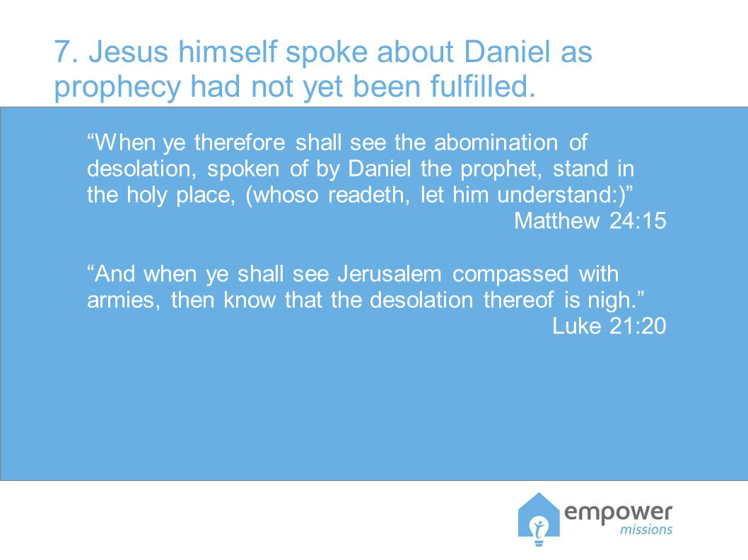 7. Jesus himself spoke about Daniel as prophecy had not yet been fulfilled.