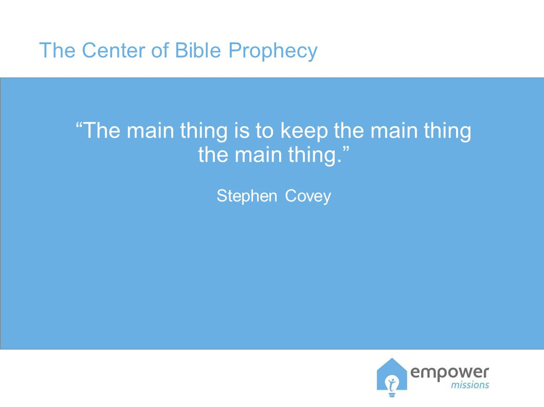 The Center of Bible Prophecy The main thing is to keep the main thing the main thing. Stephen Covey