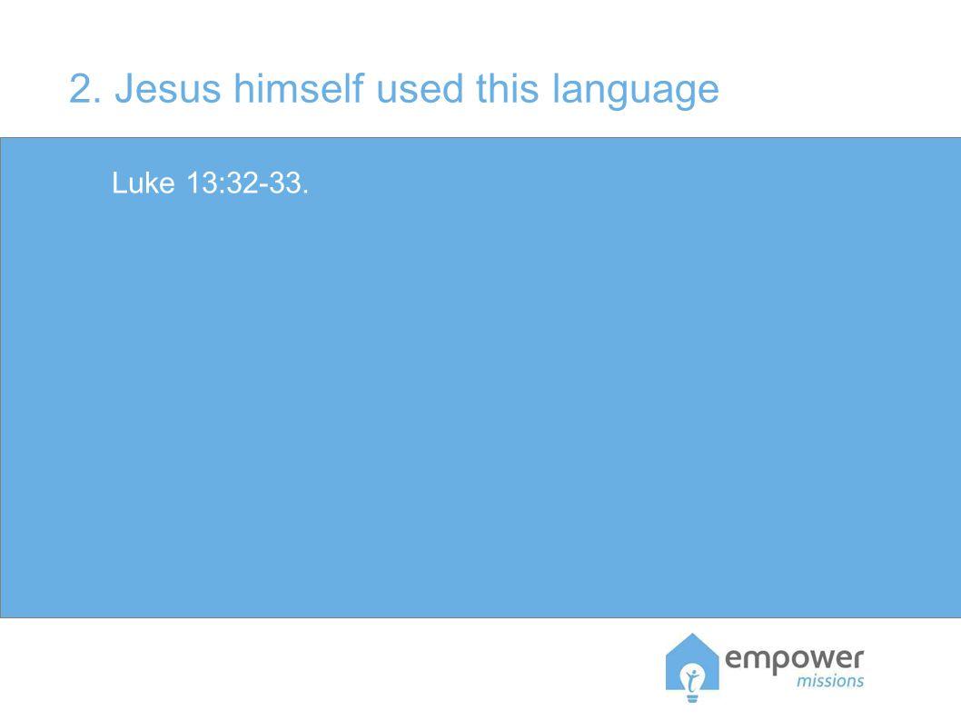 2. Jesus himself used this language Luke 13:32-33.