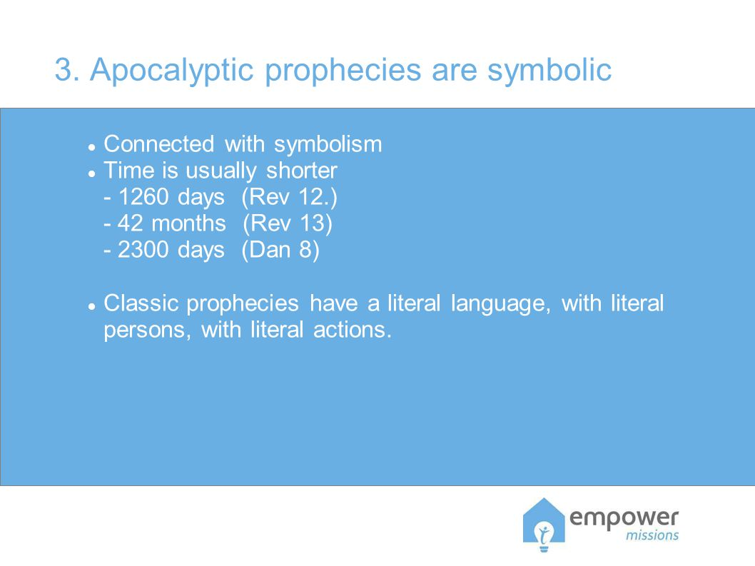3. Apocalyptic prophecies are symbolic Connected with symbolism Time is usually shorter - 1260 days (Rev 12.) - 42 months (Rev 13) - 2300 days (Dan 8)