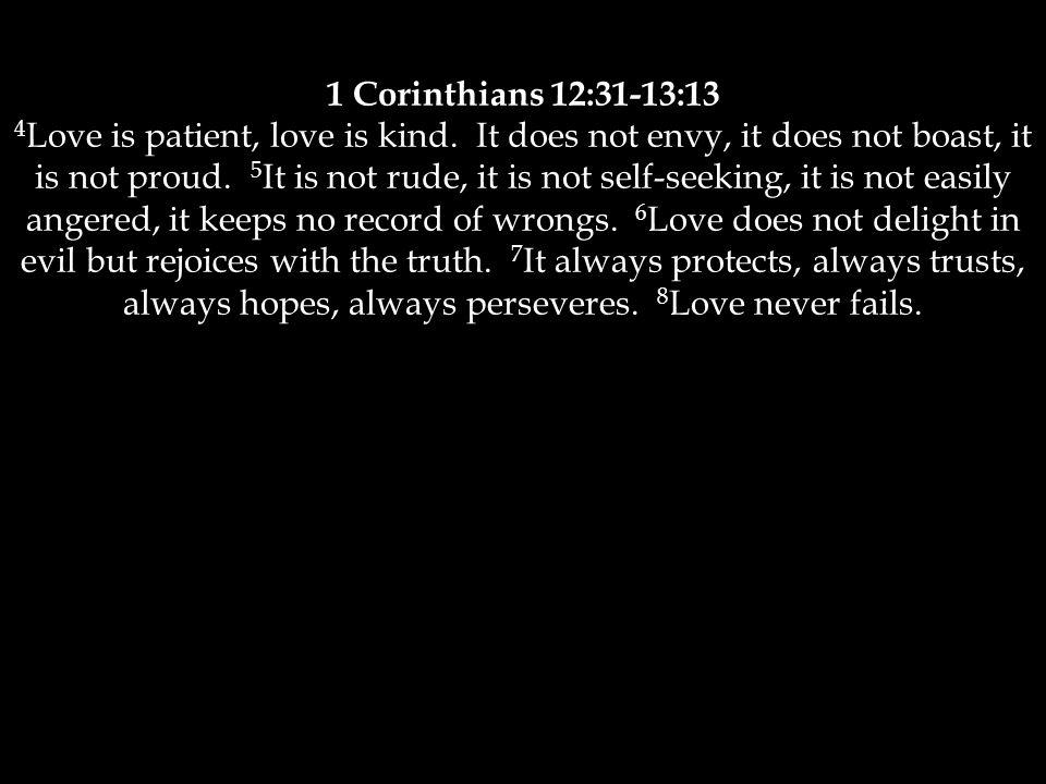 1 Corinthians 12:31-13:13 4 Love is patient, love is kind. It does not envy, it does not boast, it is not proud. 5 It is not rude, it is not self-seek