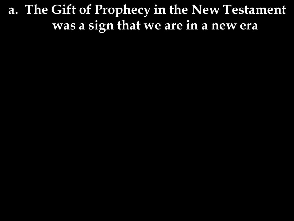 a. The Gift of Prophecy in the New Testament was a sign that we are in a new era