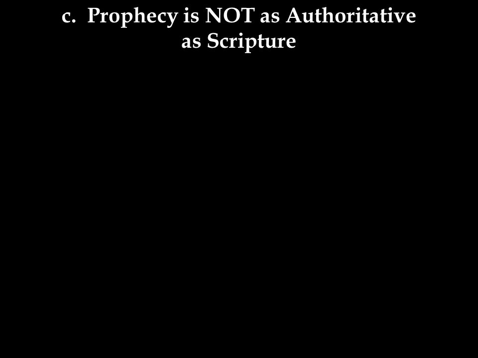 c. Prophecy is NOT as Authoritative as Scripture
