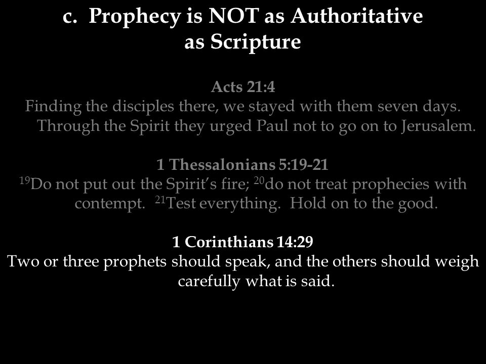 c. Prophecy is NOT as Authoritative as Scripture Acts 21:4 Finding the disciples there, we stayed with them seven days. Through the Spirit they urged