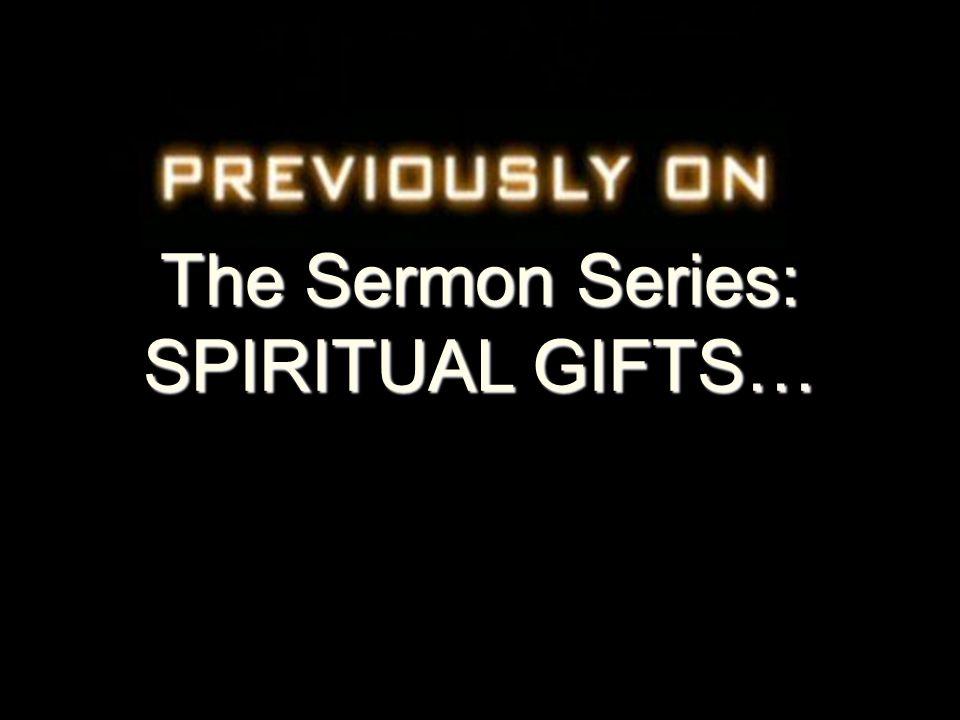 The Sermon Series: SPIRITUAL GIFTS…