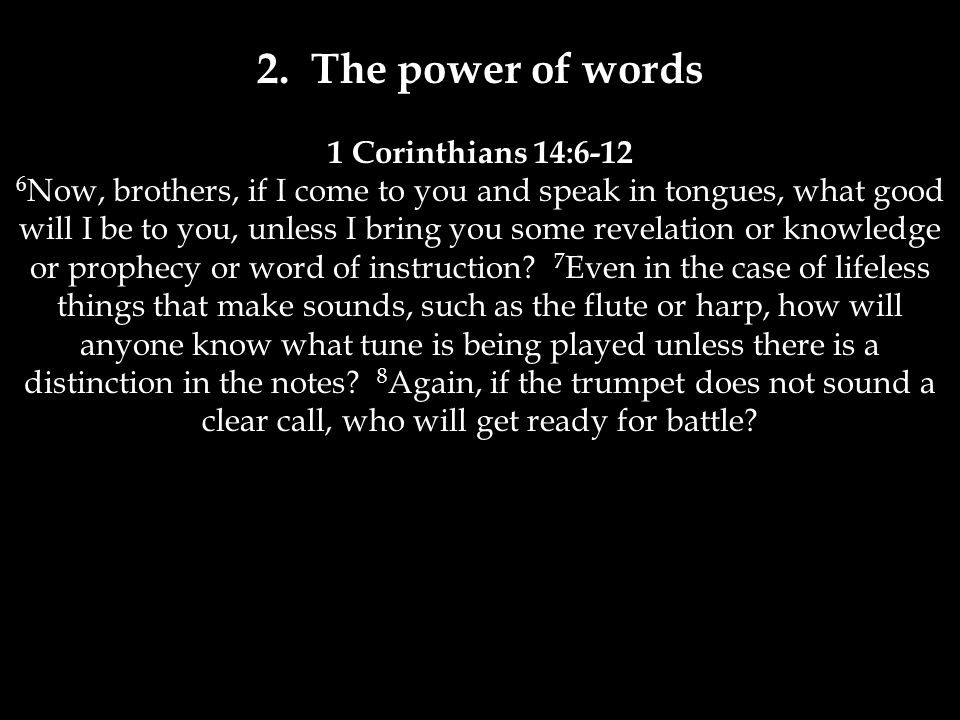 2. The power of words 1 Corinthians 14:6-12 6 Now, brothers, if I come to you and speak in tongues, what good will I be to you, unless I bring you som