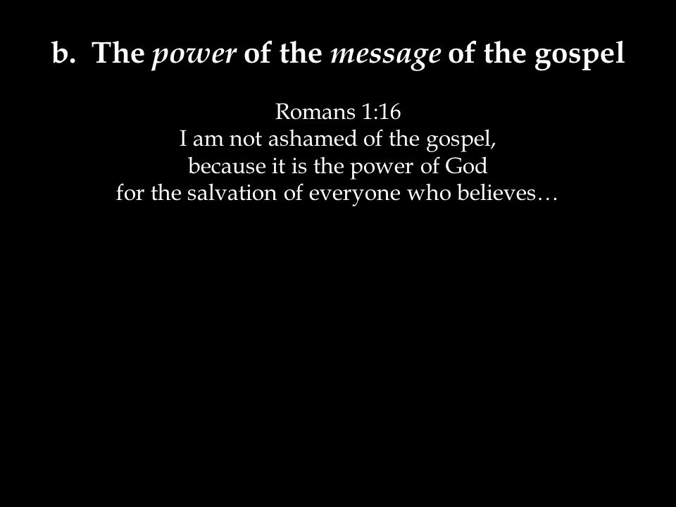 b. The power of the message of the gospel Romans 1:16 I am not ashamed of the gospel, because it is the power of God for the salvation of everyone who