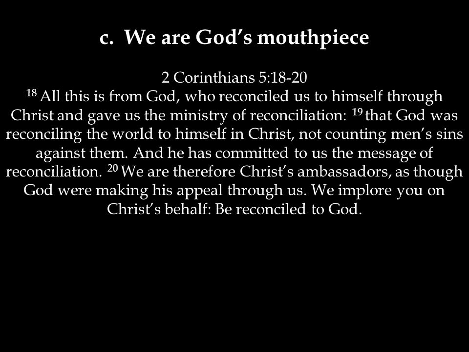 c. We are God's mouthpiece 2 Corinthians 5:18-20 18 All this is from God, who reconciled us to himself through Christ and gave us the ministry of reco