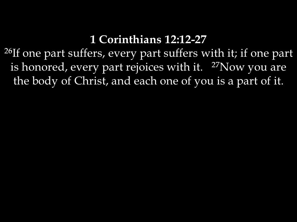 1 Corinthians 12:12-27 26 If one part suffers, every part suffers with it; if one part is honored, every part rejoices with it. 27 Now you are the bod