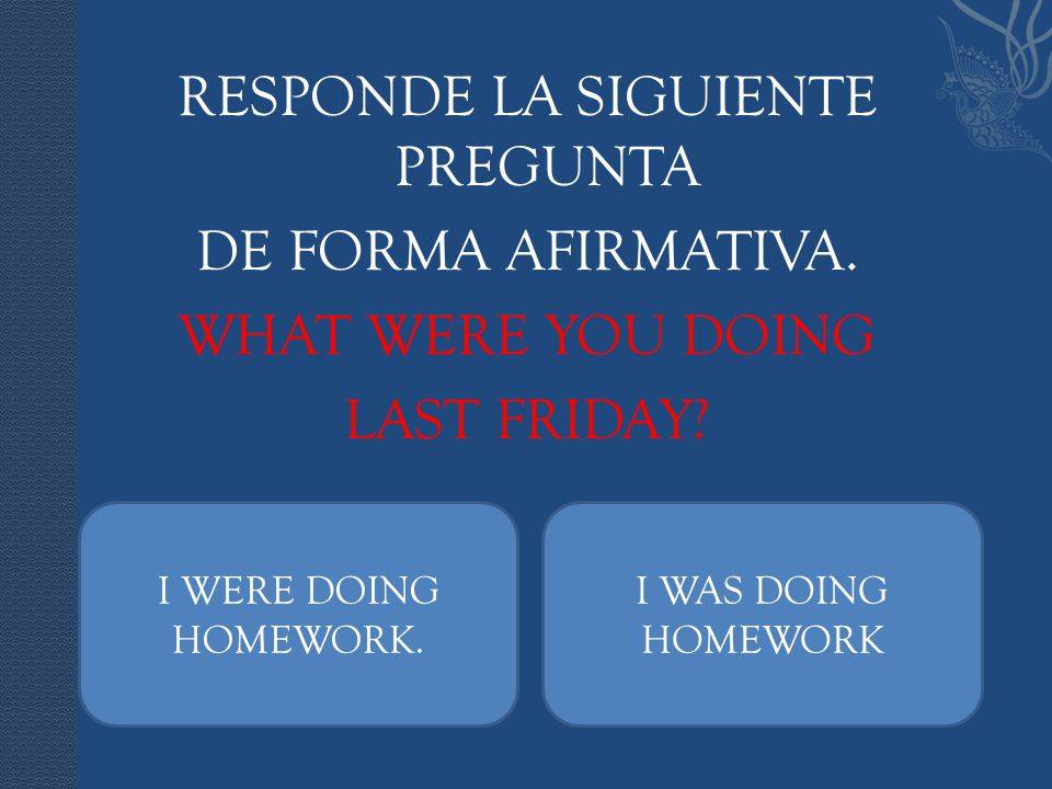 RESPONDE LA SIGUIENTE PREGUNTA DE FORMA AFIRMATIVA. WHAT WERE YOU DOING LAST FRIDAY? I WERE DOING HOMEWORK. I WAS DOING HOMEWORK