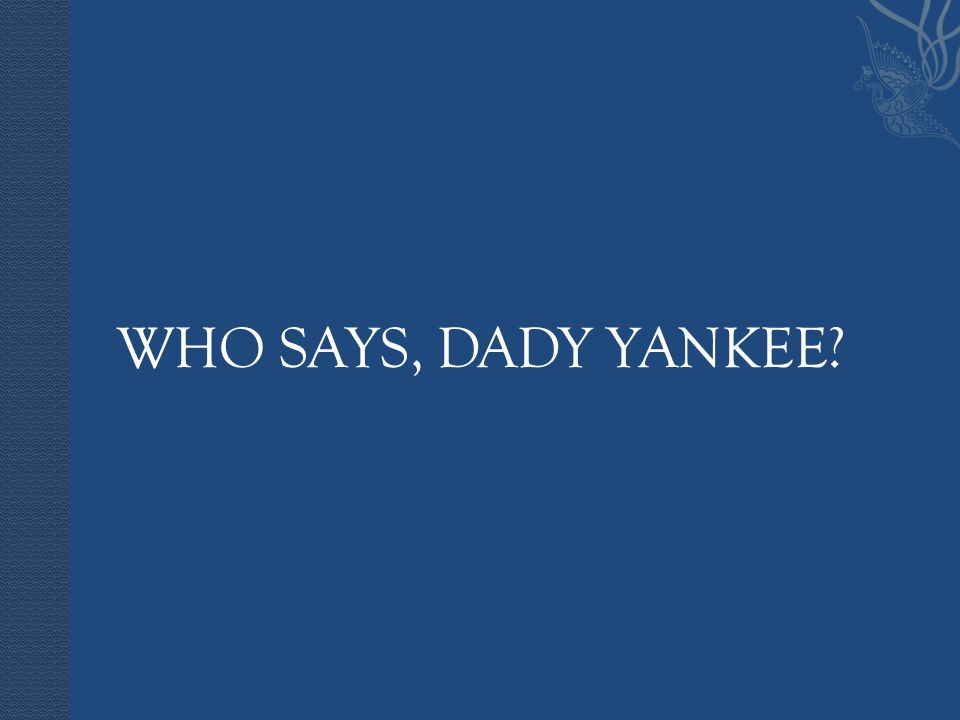 WHO SAYS, DADY YANKEE?