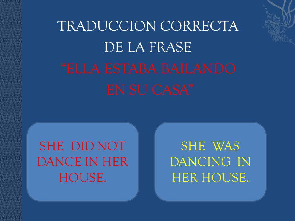 "TRADUCCION CORRECTA DE LA FRASE ""ELLA ESTABA BAILANDO EN SU CASA"" SHE DID NOT DANCE IN HER HOUSE. SHE WAS DANCING IN HER HOUSE."