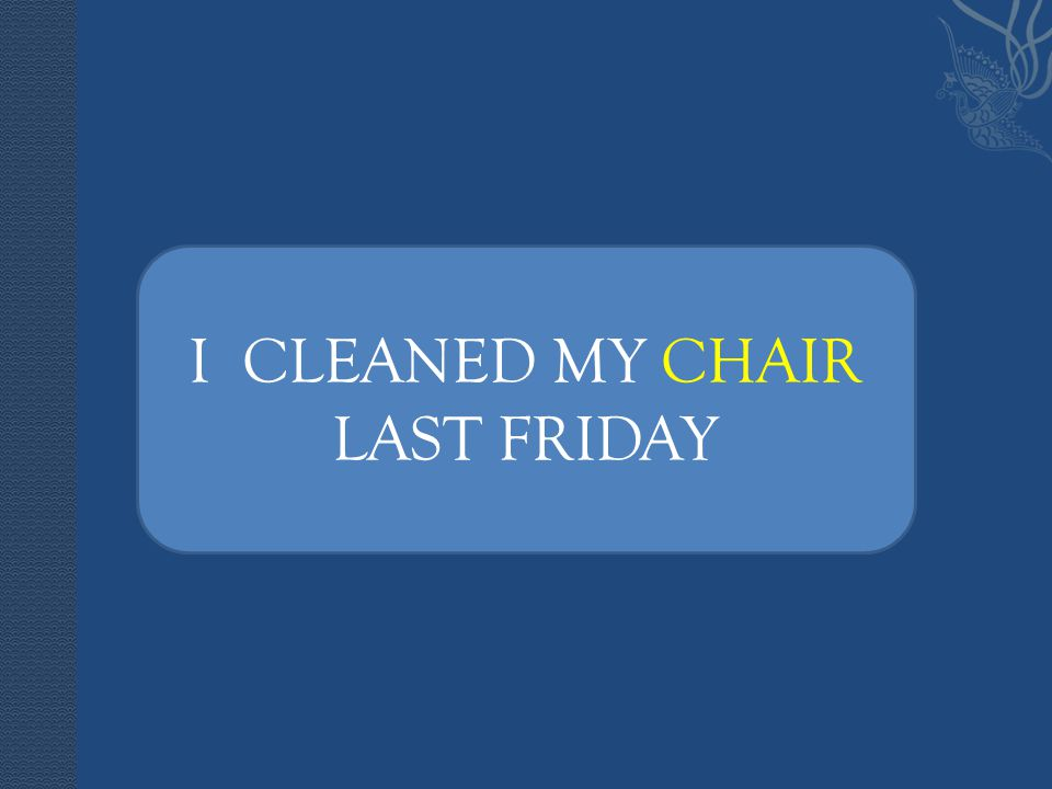 I CLEANED MY CHAIR I CLEANED MY CHAIR LAST FRIDAY