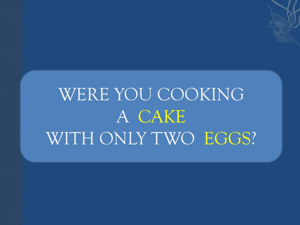 WERE YOU COOKING A CAKE WITH ONLY TWO EGGS?
