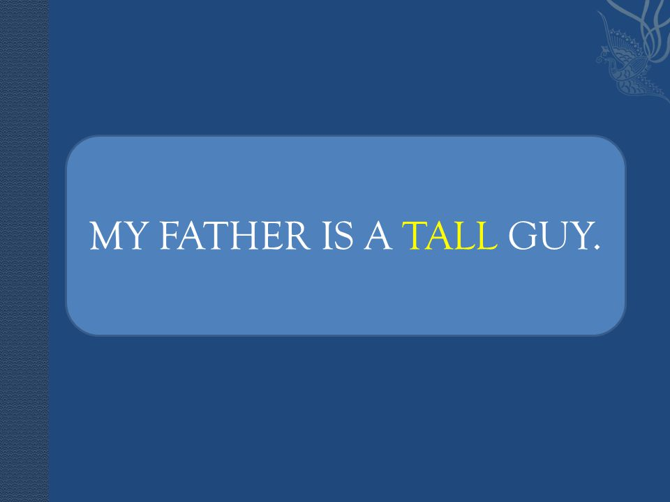 MY FATHER IS A TALL GUY.