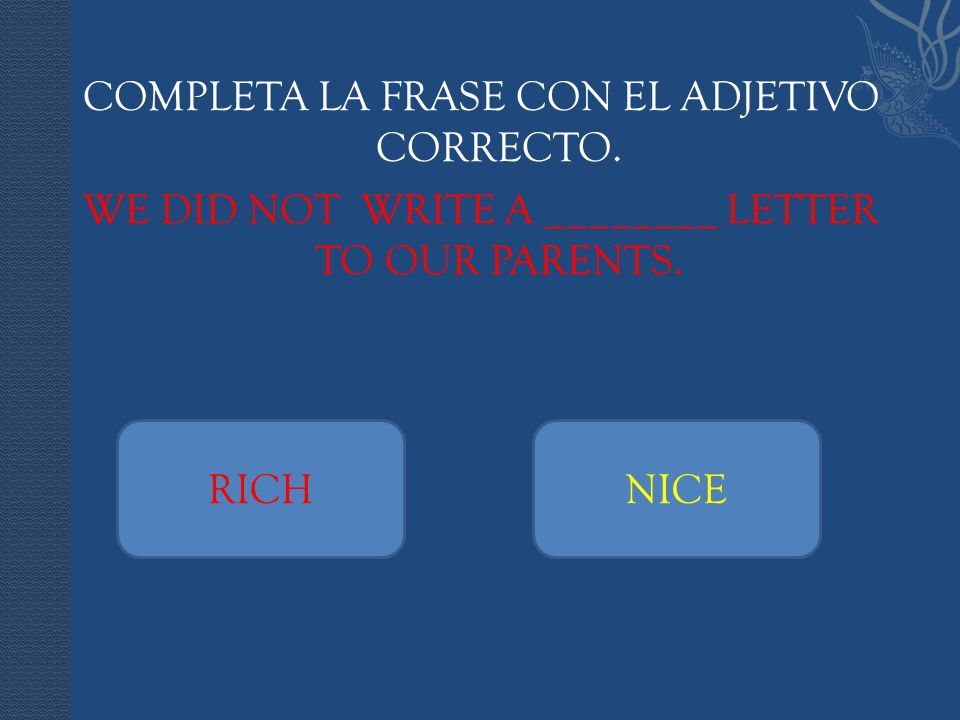 COMPLETA LA FRASE CON EL ADJETIVO CORRECTO. WE DID NOT WRITE A ________ LETTER TO OUR PARENTS. RICHNICE