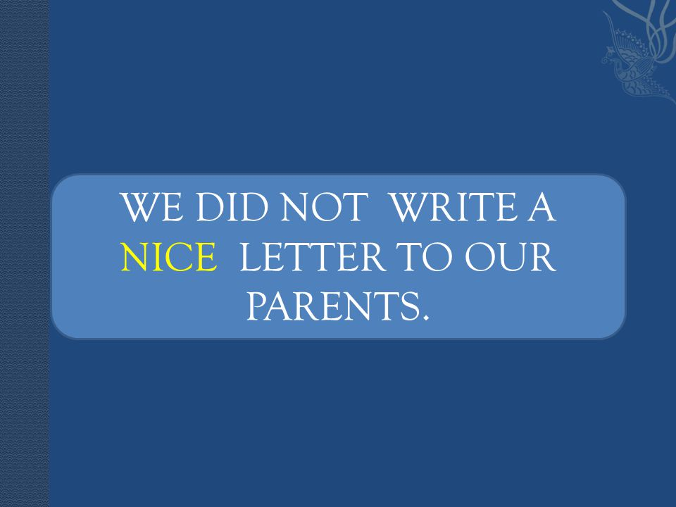 WE DID NOT WRITE A NICE LETTER TO OUR PARENTS.