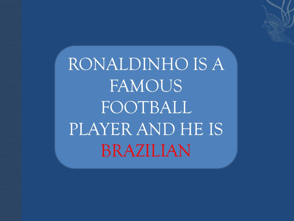 RONALDINHO IS A FAMOUS FOOTBALL PLAYER AND HE IS BRAZILIAN