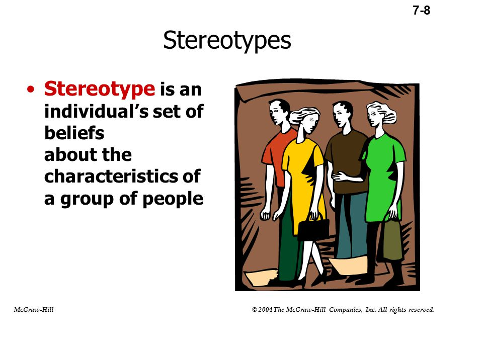 Stereotyping is a Four-Step Process 1)Begins by categorizing people into groups 2)Infer that all people in a category possess similar traits or characteristics 3)Form expectations of others and interpret their behavior according to stereotypes 4)Stereotypes are maintained 7-11.