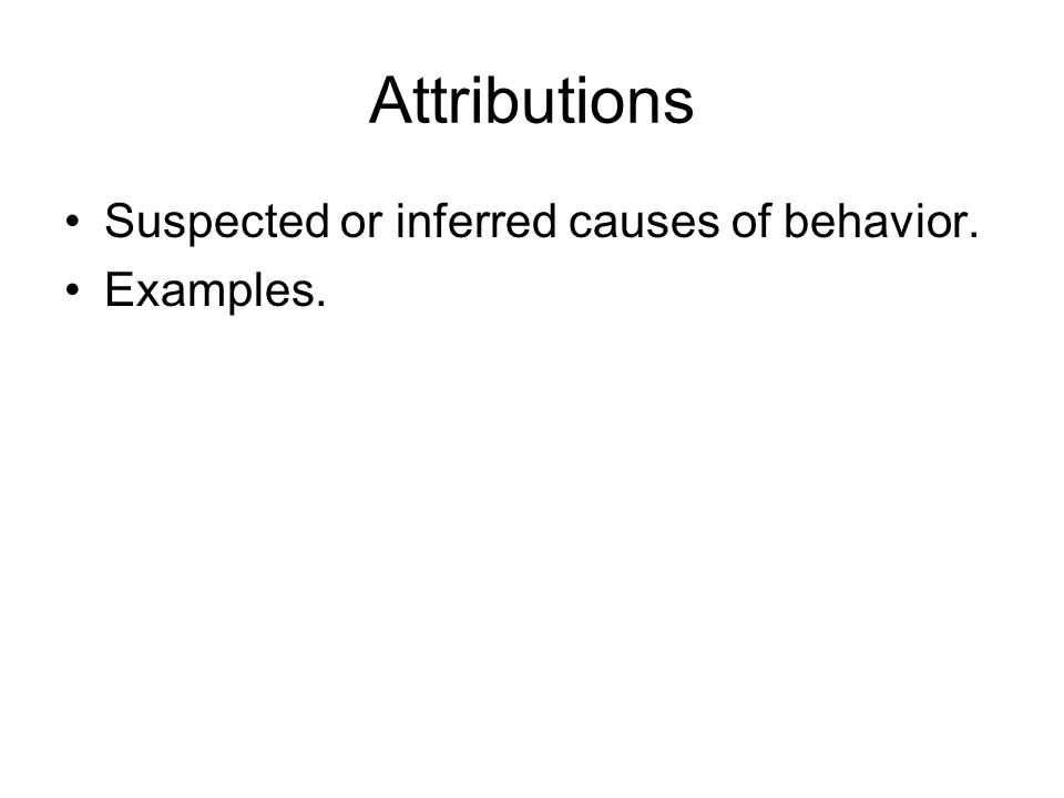 Attributions Suspected or inferred causes of behavior. Examples.