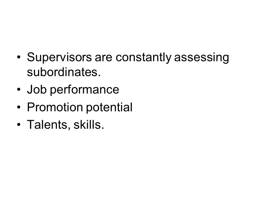 Supervisors are constantly assessing subordinates.