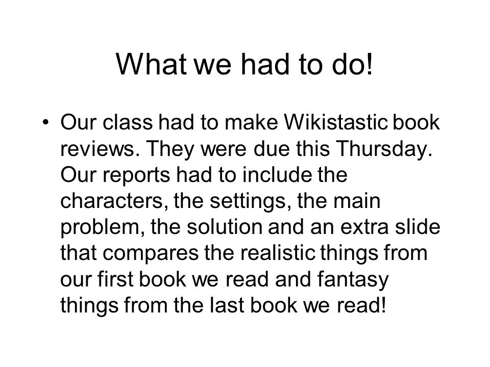 What we had to do. Our class had to make Wikistastic book reviews.
