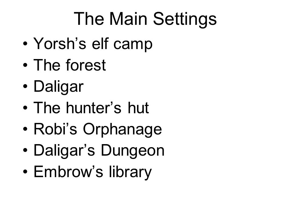 The Main Settings Yorsh's elf camp The forest Daligar The hunter's hut Robi's Orphanage Daligar's Dungeon Embrow's library