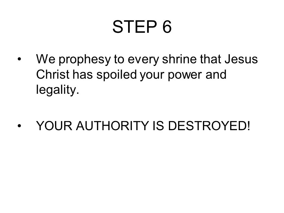 STEP 6 We prophesy to every shrine that Jesus Christ has spoiled your power and legality. YOUR AUTHORITY IS DESTROYED!