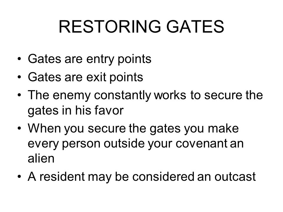 RESTORING GATES Gates are entry points Gates are exit points The enemy constantly works to secure the gates in his favor When you secure the gates you