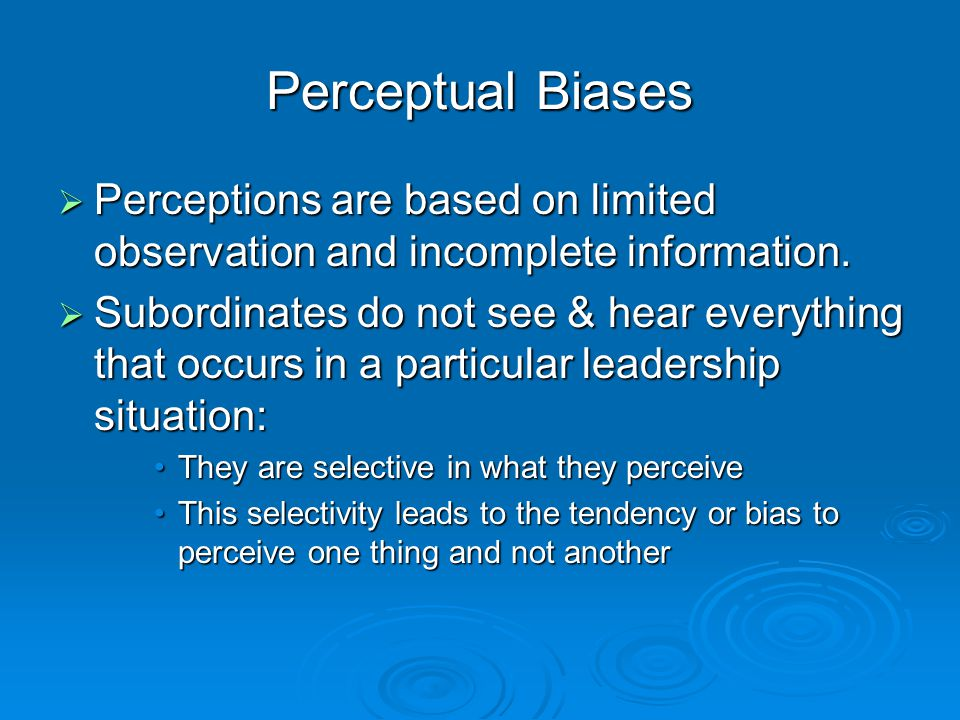Perceptual Biases  Perceptions are based on limited observation and incomplete information.  Subordinates do not see & hear everything that occurs i
