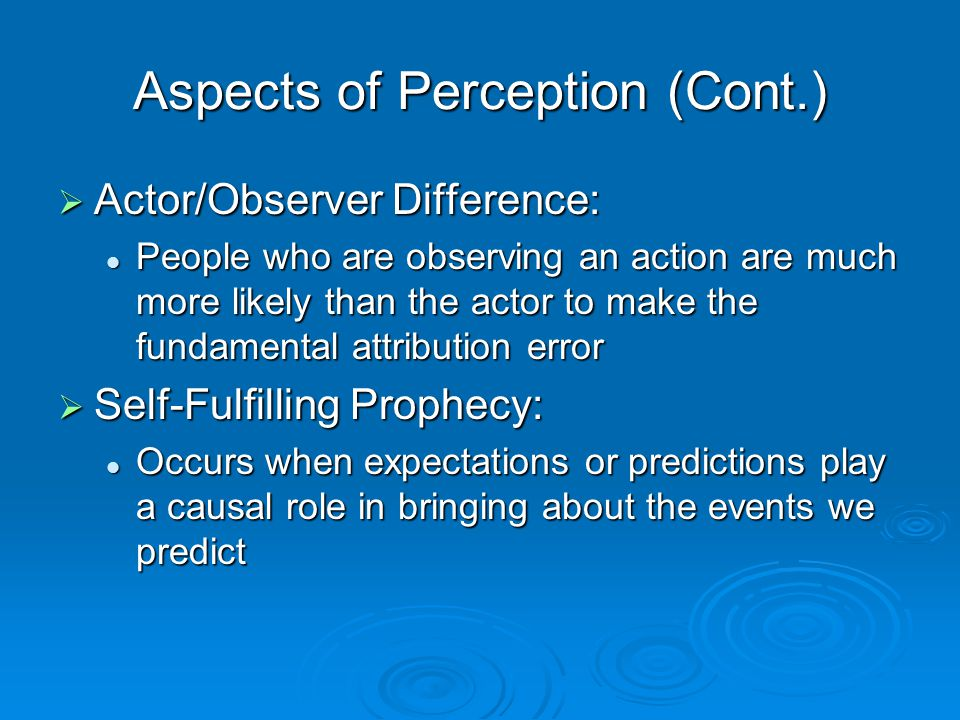 Aspects of Perception (Cont.)  Actor/Observer Difference: People who are observing an action are much more likely than the actor to make the fundamen