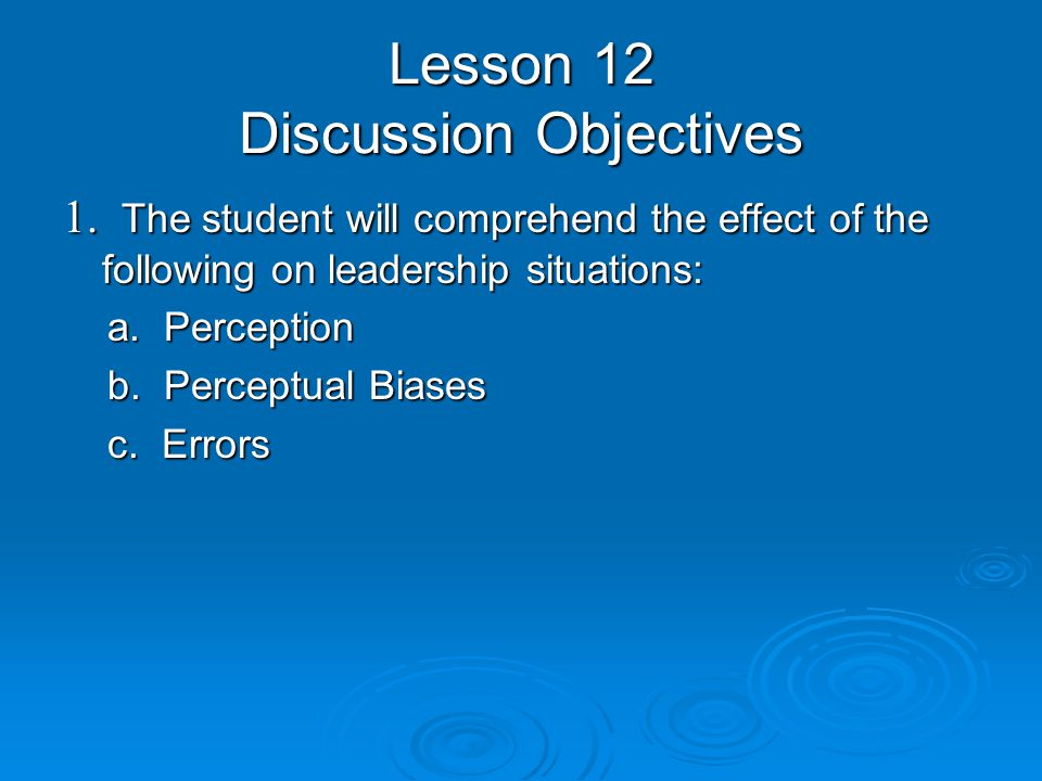 Lesson 12 Discussion Objectives 1. The student will comprehend the effect of the following on leadership situations: a. Perception a. Perception b. Pe