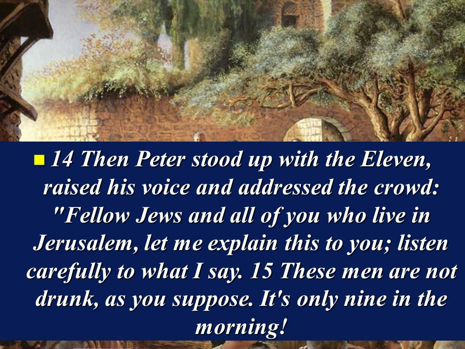 n 14 Then Peter stood up with the Eleven, raised his voice and addressed the crowd: Fellow Jews and all of you who live in Jerusalem, let me explain this to you; listen carefully to what I say.