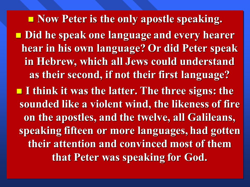 n Now Peter is the only apostle speaking. n Did he speak one language and every hearer hear in his own language? Or did Peter speak in Hebrew, which a