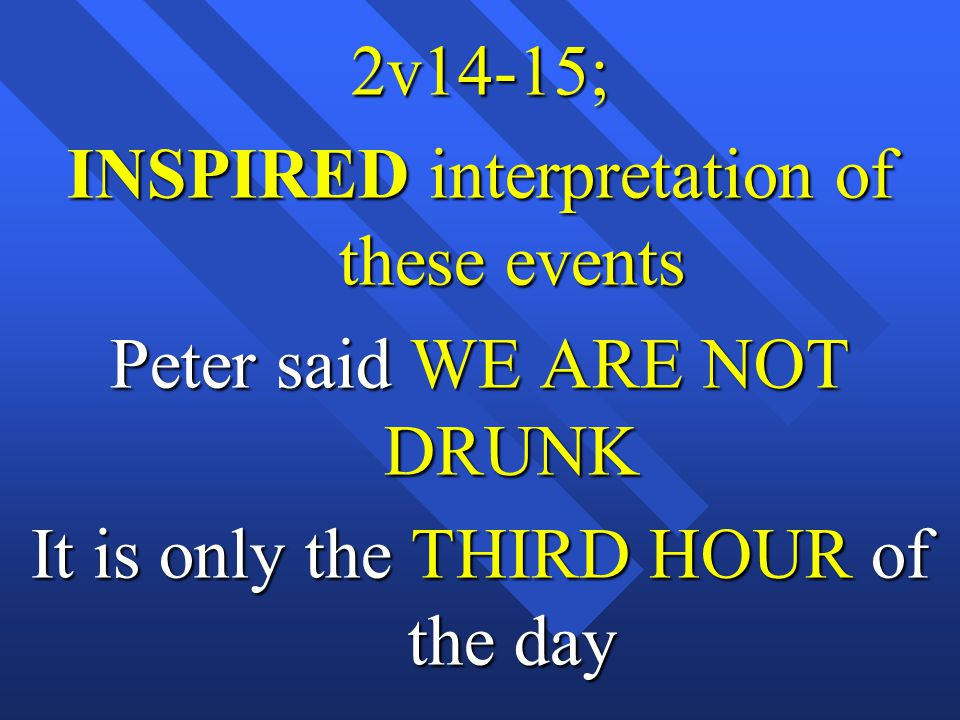 2v14-15; INSPIRED interpretation of these events Peter said WE ARE NOT DRUNK It is only the THIRD HOUR of the day